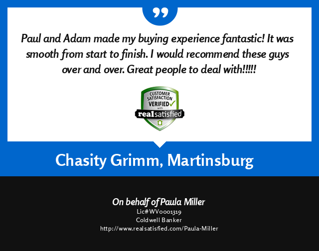 Adam Miller, REALTOR - Real Satisfied customer testimonial for a successful real estate transaction from Chasity Grimm, Martinsburg, West Virginia 25401.   ''Paula and Adam made my buying experience fantastic!  It was smooth from start to finish.  I would